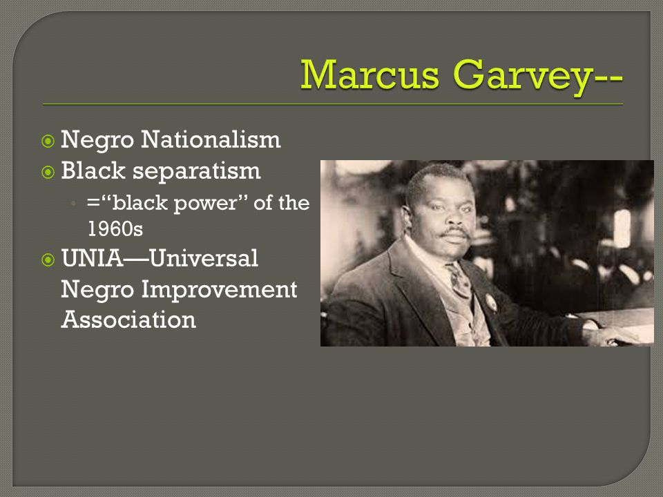  Negro Nationalism  Black separatism = black power of the 1960s  UNIA—Universal Negro Improvement Association