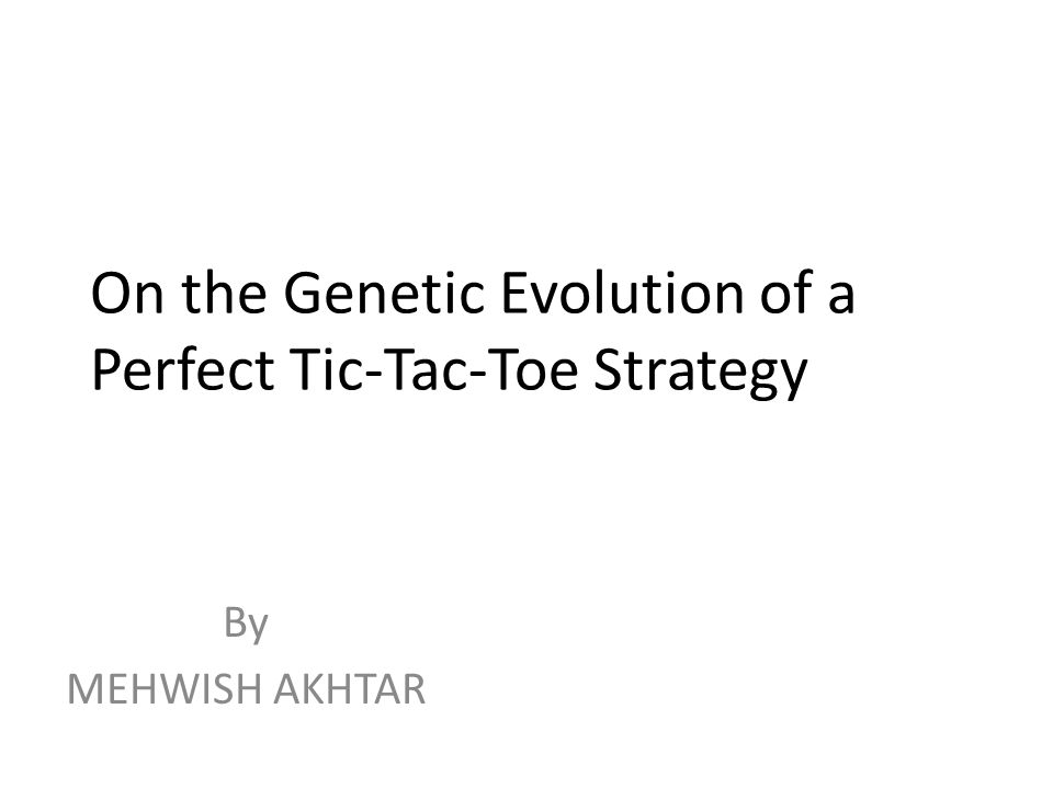 On the Genetic Evolution of a Perfect Tic-Tac-Toe Strategy By MEHWISH AKHTAR