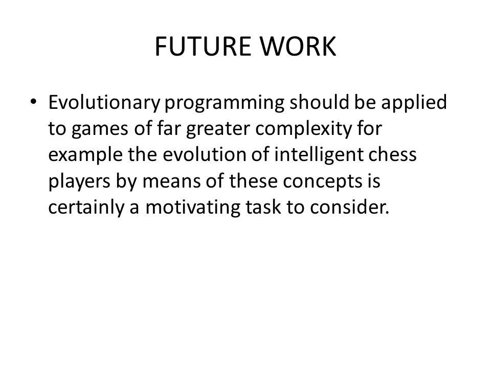 FUTURE WORK Evolutionary programming should be applied to games of far greater complexity for example the evolution of intelligent chess players by me