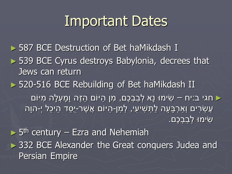 Important Dates ► 587 BCE Destruction of Bet haMikdash I ► 539 BCE Cyrus destroys Babylonia, decrees that Jews can return ► 520-516 BCE Rebuilding of Bet haMikdash II ► חגי ב : יח – שִׂימוּ נָא לְבַבְכֶם, מִן הַיּוֹם הַזֶּה וָמָעְלָה מִיּוֹם עֶשְׂרִים וְאַרְבָּעָה לַתְּשִׁיעִי, לְמִן - הַיּוֹם אֲשֶׁר - יֻסַּד הֵיכַל יְ - הוָה שִׂימוּ לְבַבְכֶם.