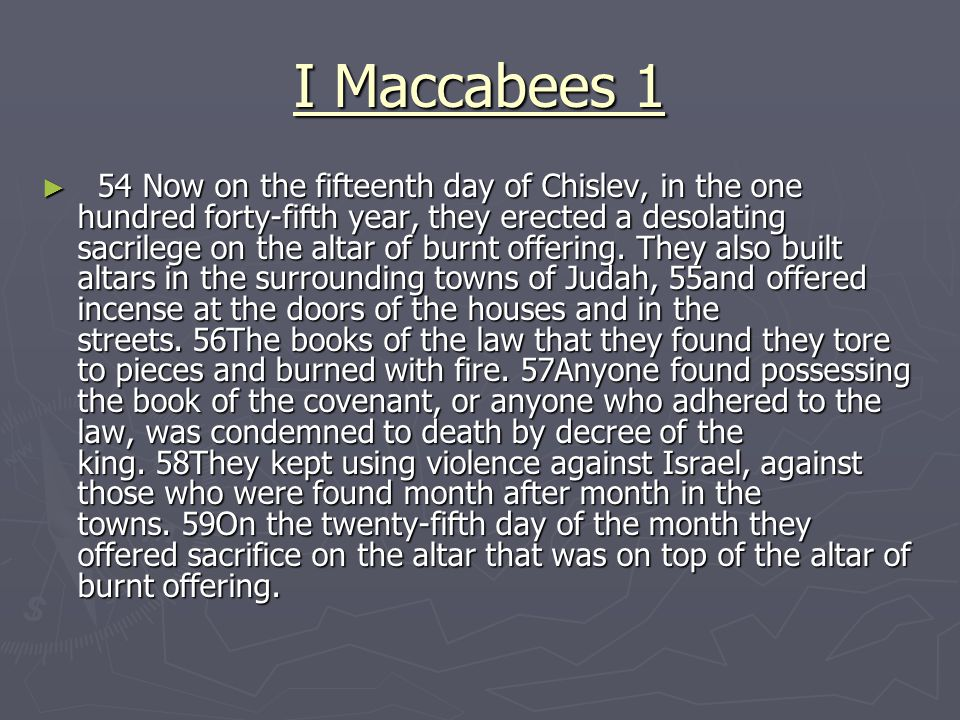 I Maccabees 1 ► 54 Now on the fifteenth day of Chislev, in the one hundred forty-fifth year, they erected a desolating sacrilege on the altar of burnt offering.