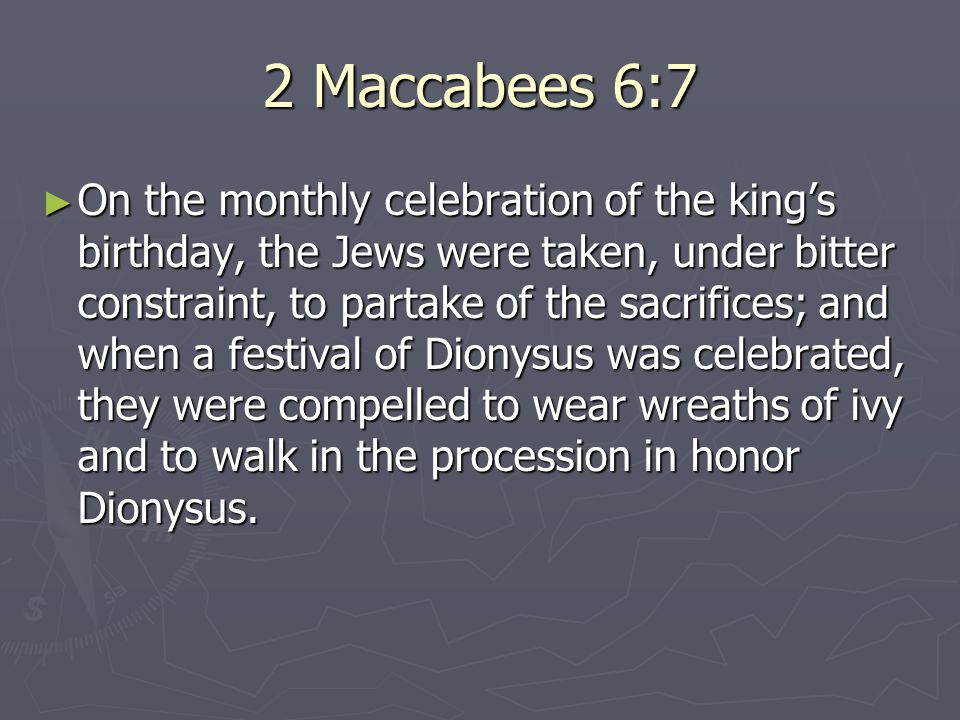 2 Maccabees 6:7 ► On the monthly celebration of the king's birthday, the Jews were taken, under bitter constraint, to partake of the sacrifices; and when a festival of Dionysus was celebrated, they were compelled to wear wreaths of ivy and to walk in the procession in honor Dionysus.