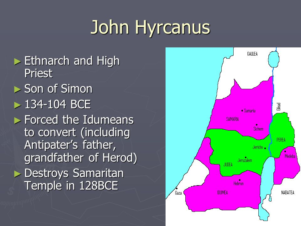 John Hyrcanus ► Ethnarch and High Priest ► Son of Simon ► 134-104 BCE ► Forced the Idumeans to convert (including Antipater's father, grandfather of Herod) ► Destroys Samaritan Temple in 128BCE