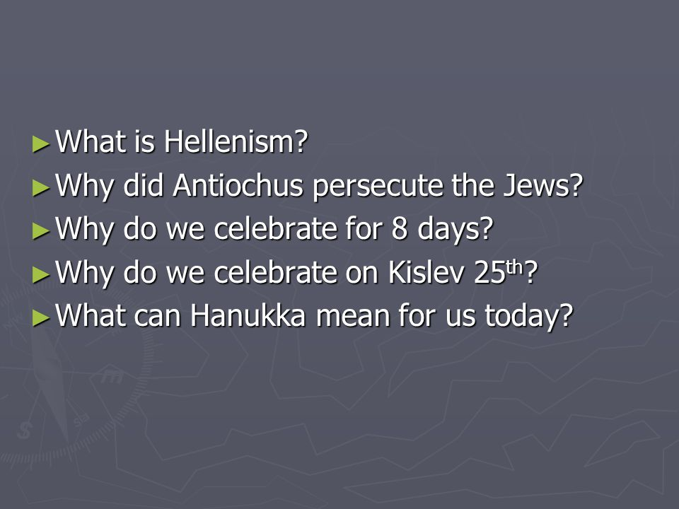 ► What is Hellenism. ► Why did Antiochus persecute the Jews.