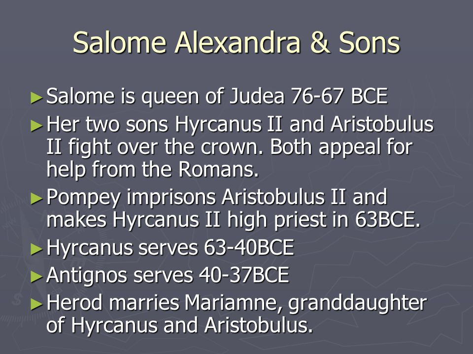 Salome Alexandra & Sons ► Salome is queen of Judea 76-67 BCE ► Her two sons Hyrcanus II and Aristobulus II fight over the crown.