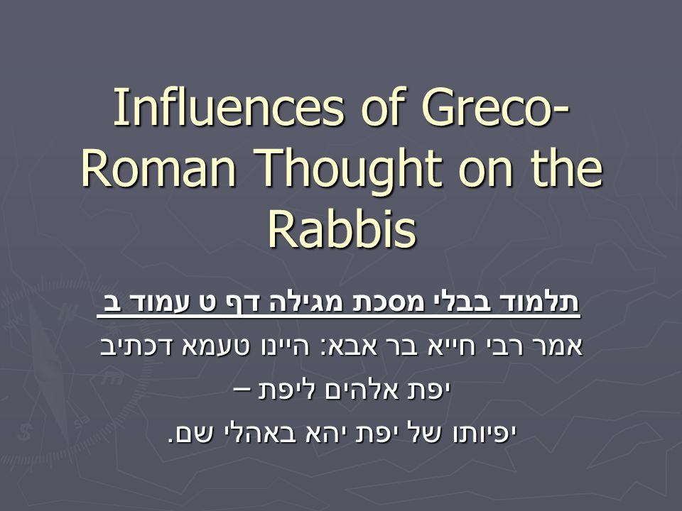 Influences of Greco- Roman Thought on the Rabbis תלמוד בבלי מסכת מגילה דף ט עמוד ב אמר רבי חייא בר אבא : היינו טעמא דכתיב יפת אלהים ליפת – יפיותו של י