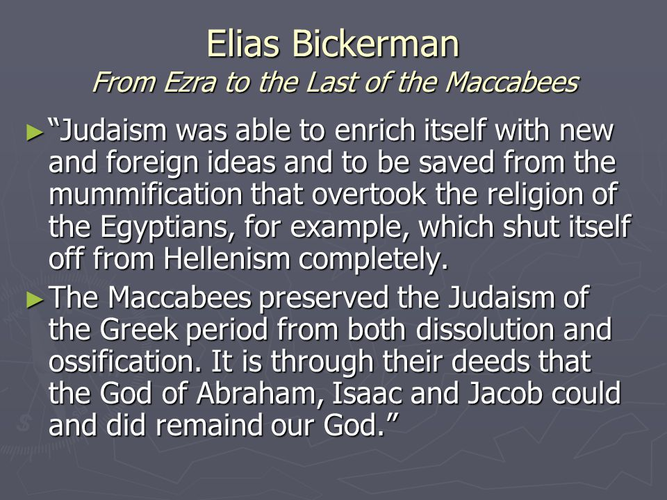 Elias Bickerman From Ezra to the Last of the Maccabees ► Judaism was able to enrich itself with new and foreign ideas and to be saved from the mummification that overtook the religion of the Egyptians, for example, which shut itself off from Hellenism completely.