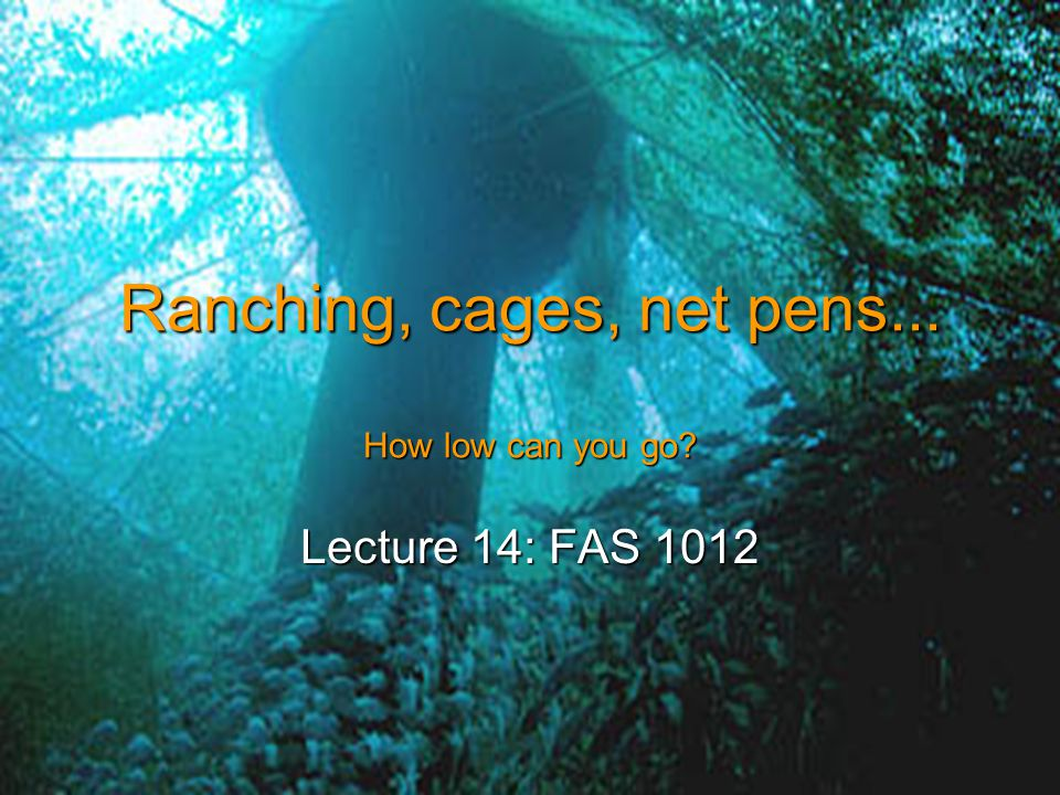 Ranching, cages, net pens... How low can you go Lecture 14: FAS 1012