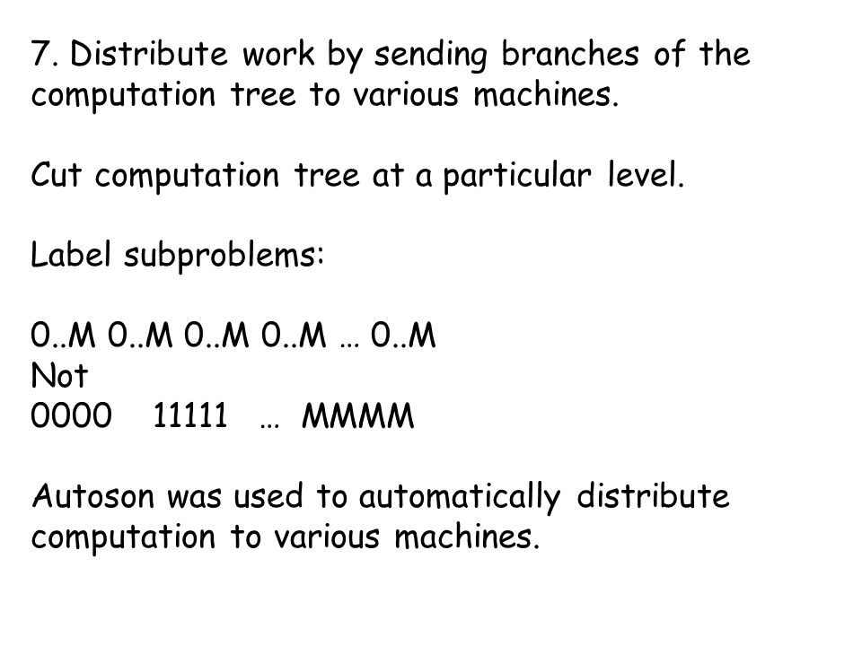 7. Distribute work by sending branches of the computation tree to various machines.