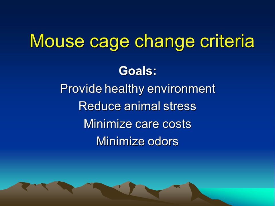 Mouse cage change criteria Goals: Provide healthy environment Reduce animal stress Minimize care costs Minimize odors