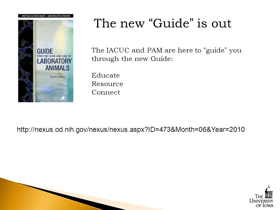 http://nexus.od.nih.gov/nexus/nexus.aspx?ID=473&Month=06&Year=2010 The new Guide is out The IACUC and PAM are here to guide you through the new Guide: Educate Resource Connect
