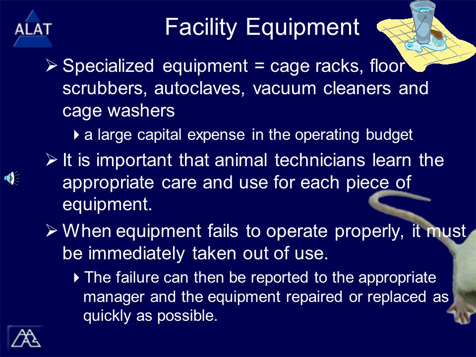 Facility Equipment  Specialized equipment = cage racks, floor scrubbers, autoclaves, vacuum cleaners and cage washers  a large capital expense in the operating budget  It is important that animal technicians learn the appropriate care and use for each piece of equipment.