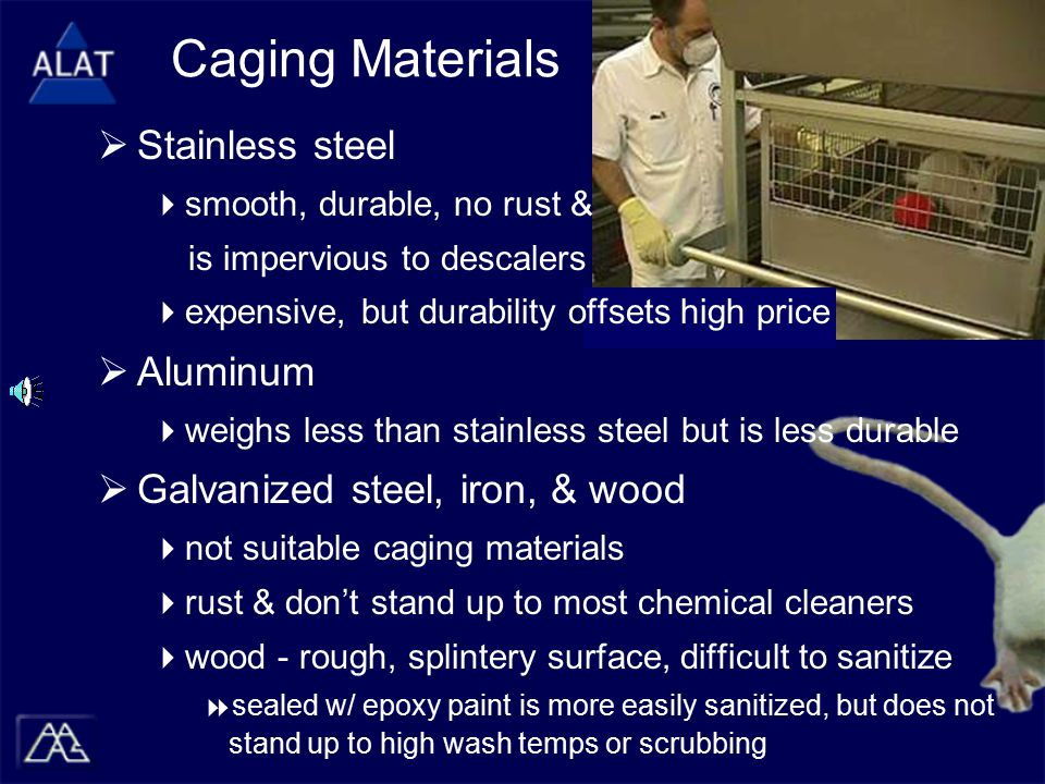 Caging Materials  Stainless steel  smooth, durable, no rust & is impervious to descalers  expensive, but durability offsets high price  Aluminum  weighs less than stainless steel but is less durable  Galvanized steel, iron, & wood  not suitable caging materials  rust & don't stand up to most chemical cleaners  wood - rough, splintery surface, difficult to sanitize  sealed w/ epoxy paint is more easily sanitized, but does not stand up to high wash temps or scrubbing