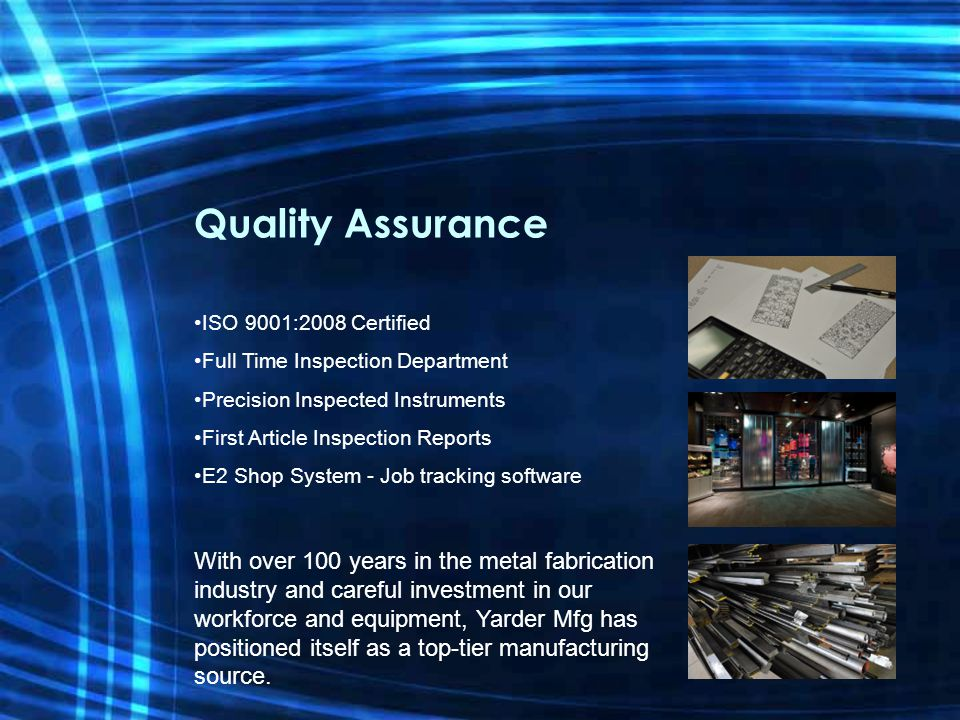 Quality Assurance ISO 9001:2008 Certified Full Time Inspection Department Precision Inspected Instruments First Article Inspection Reports E2 Shop System - Job tracking software With over 100 years in the metal fabrication industry and careful investment in our workforce and equipment, Yarder Mfg has positioned itself as a top-tier manufacturing source.