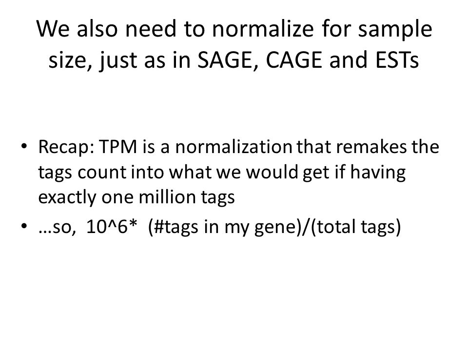 We also need to normalize for sample size, just as in SAGE, CAGE and ESTs Recap: TPM is a normalization that remakes the tags count into what we would get if having exactly one million tags …so, 10^6* (#tags in my gene)/(total tags)