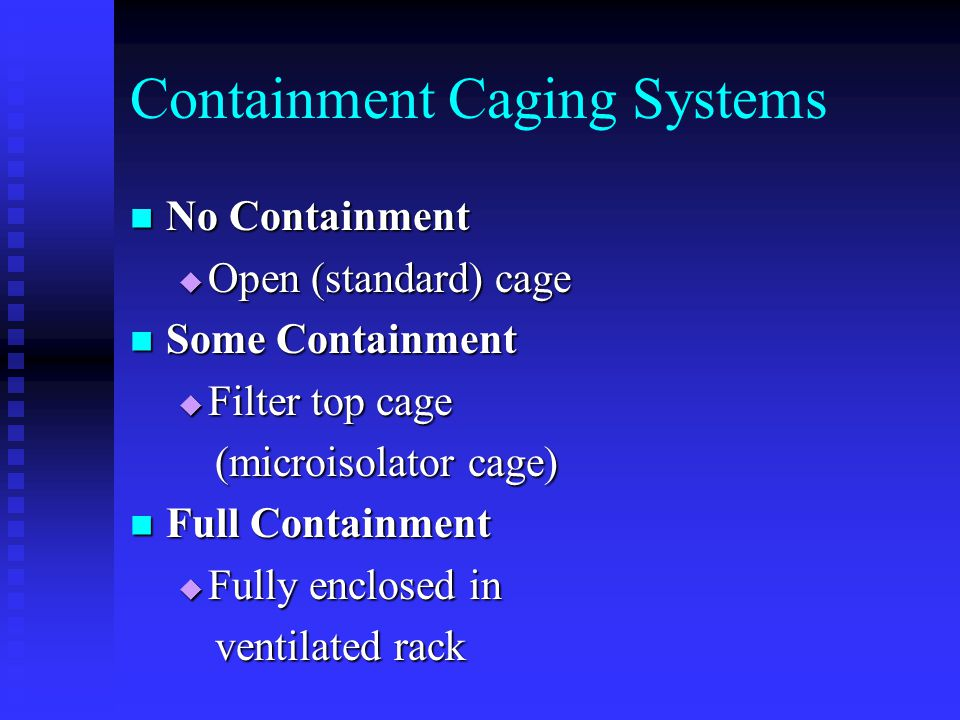 Containment Caging Systems No Containment No Containment  Open (standard) cage Some Containment Some Containment  Filter top cage (microisolator cage) (microisolator cage) Full Containment Full Containment  Fully enclosed in ventilated rack ventilated rack