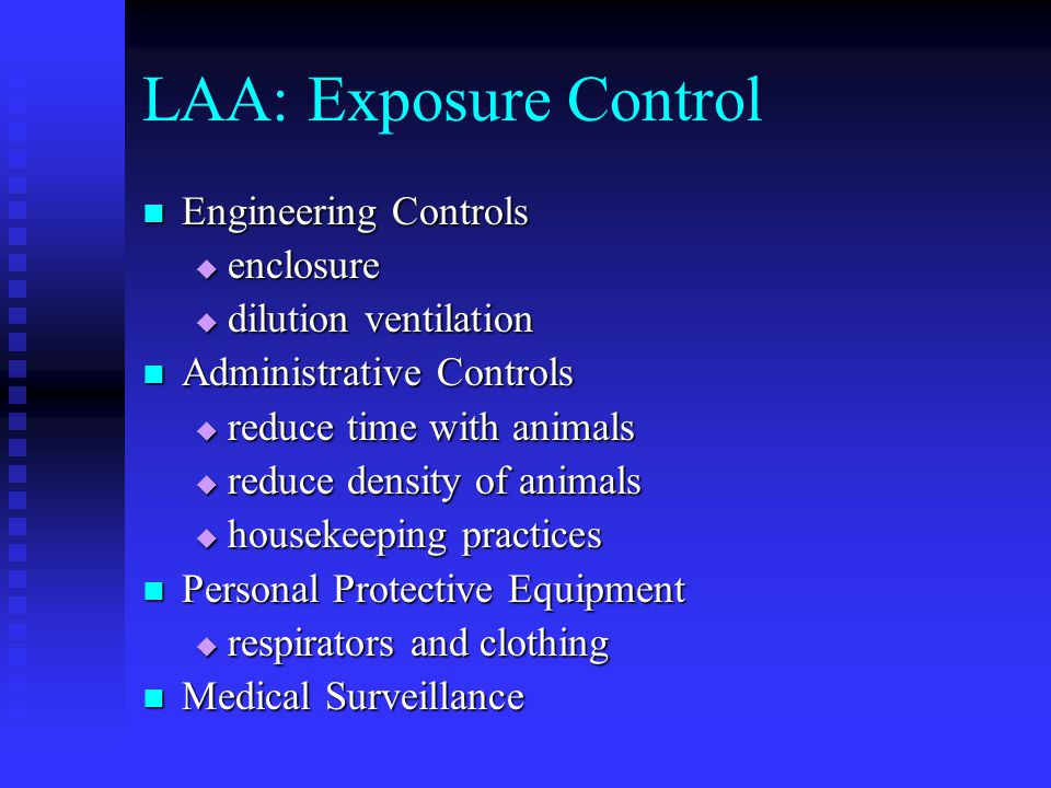 LAA: Exposure Control Engineering Controls Engineering Controls  enclosure  dilution ventilation Administrative Controls Administrative Controls  reduce time with animals  reduce density of animals  housekeeping practices Personal Protective Equipment Personal Protective Equipment  respirators and clothing Medical Surveillance Medical Surveillance