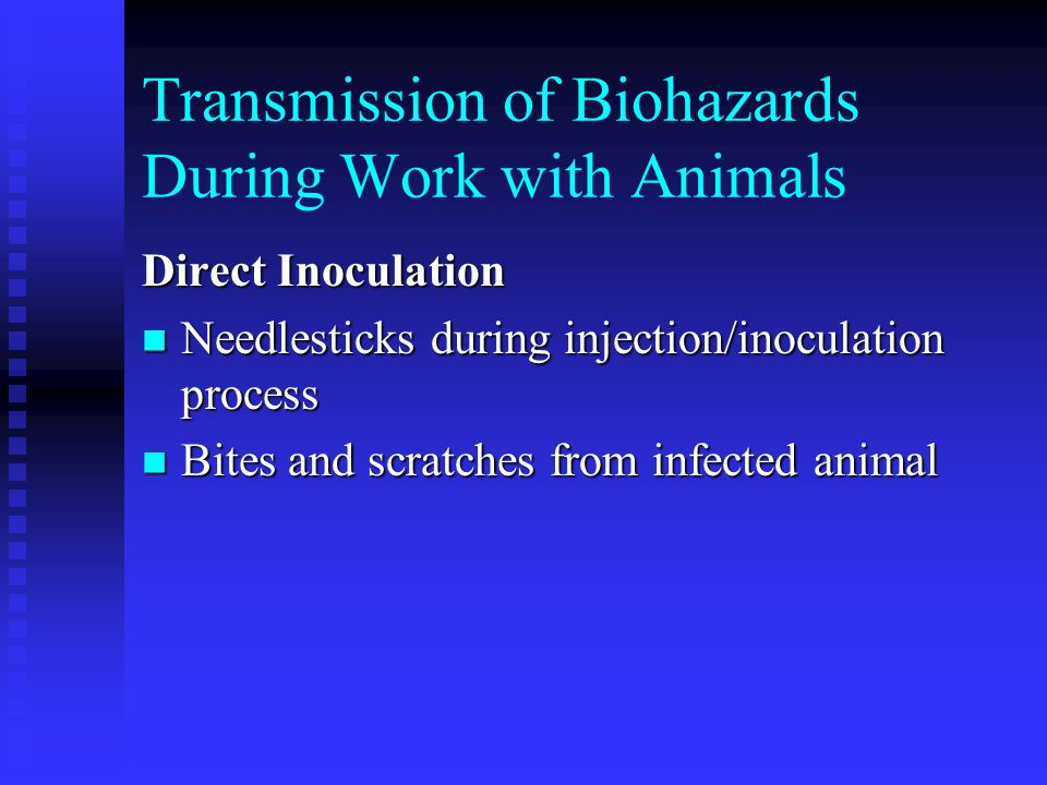 Transmission of Biohazards During Work with Animals Direct Inoculation Needlesticks during injection/inoculation process Needlesticks during injection/inoculation process Bites and scratches from infected animal Bites and scratches from infected animal