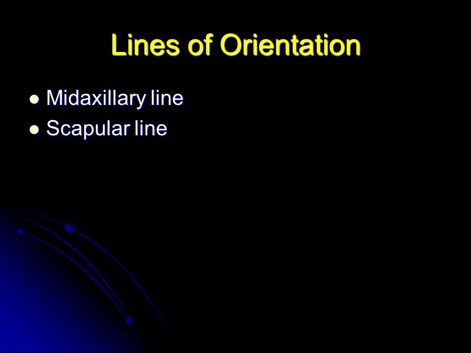 Lines of Orientation Midaxillary line Midaxillary line Scapular line Scapular line