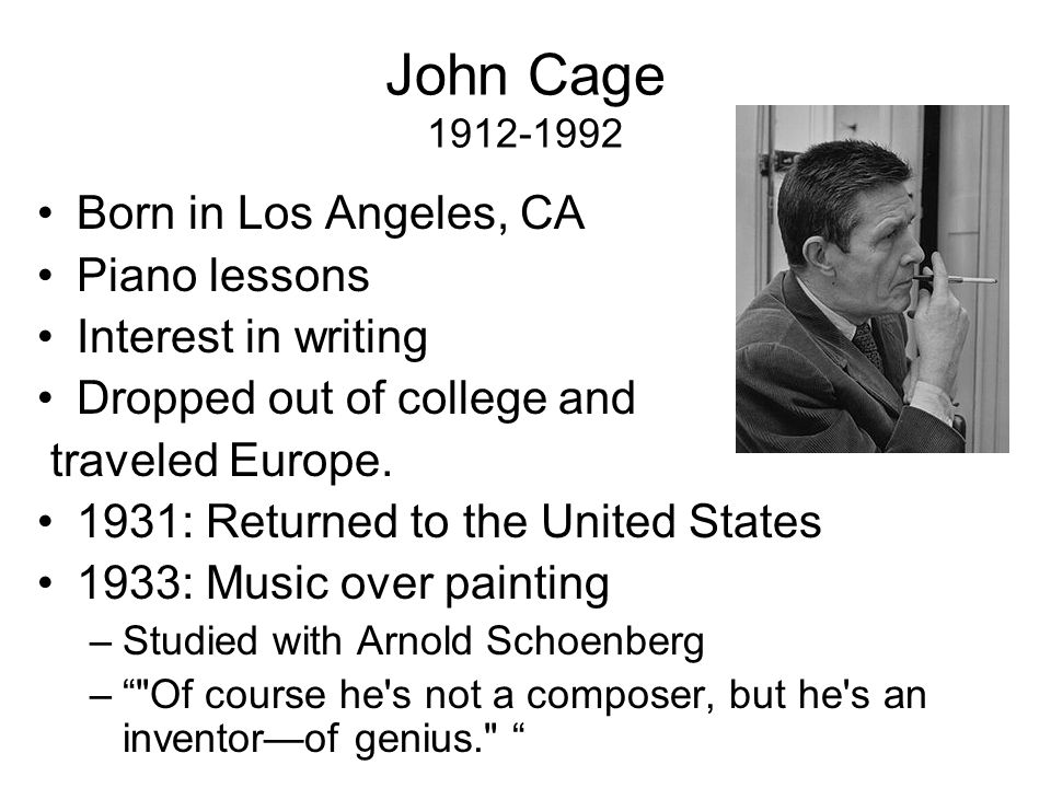 John Cage 1912-1992 Born in Los Angeles, CA Piano lessons Interest in writing Dropped out of college and traveled Europe.
