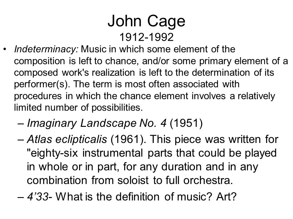 John Cage 1912-1992 Indeterminacy: Music in which some element of the composition is left to chance, and/or some primary element of a composed work s realization is left to the determination of its performer(s).