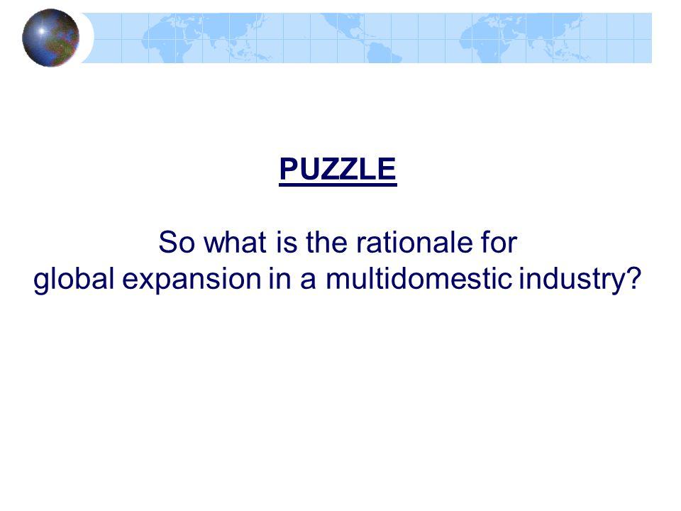 PUZZLE So what is the rationale for global expansion in a multidomestic industry?