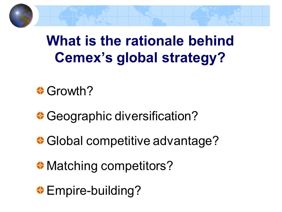 What is the rationale behind Cemex's global strategy? Growth? Geographic diversification? Global competitive advantage? Matching competitors? Empire-b