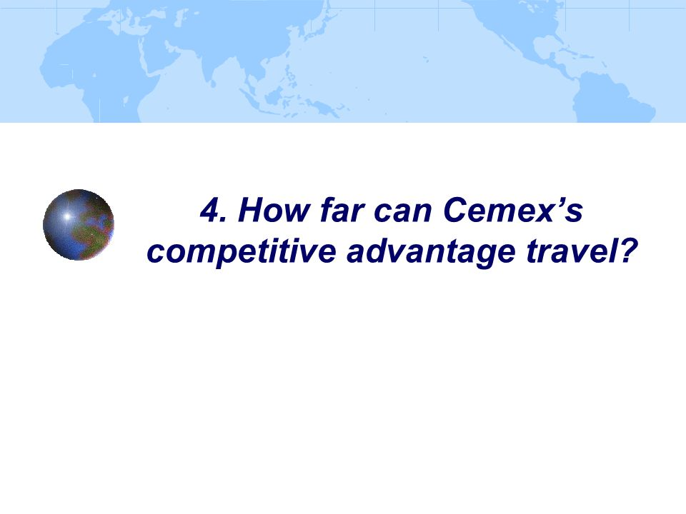 4. How far can Cemex's competitive advantage travel?