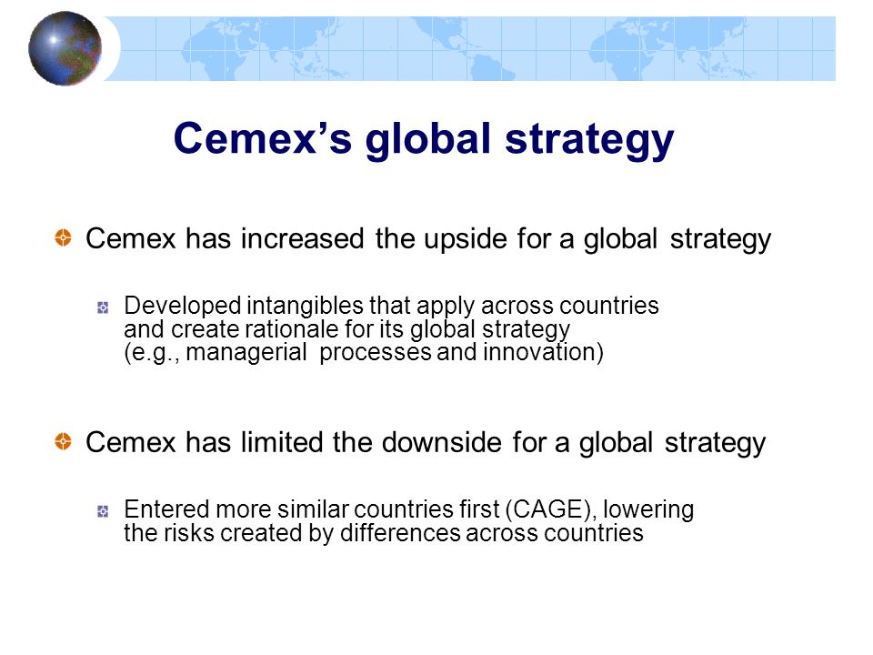 Cemex's global strategy Cemex has increased the upside for a global strategy Developed intangibles that apply across countries and create rationale fo