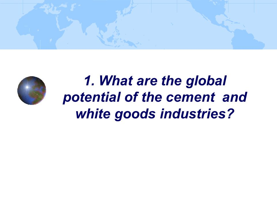 1. What are the global potential of the cement and white goods industries?