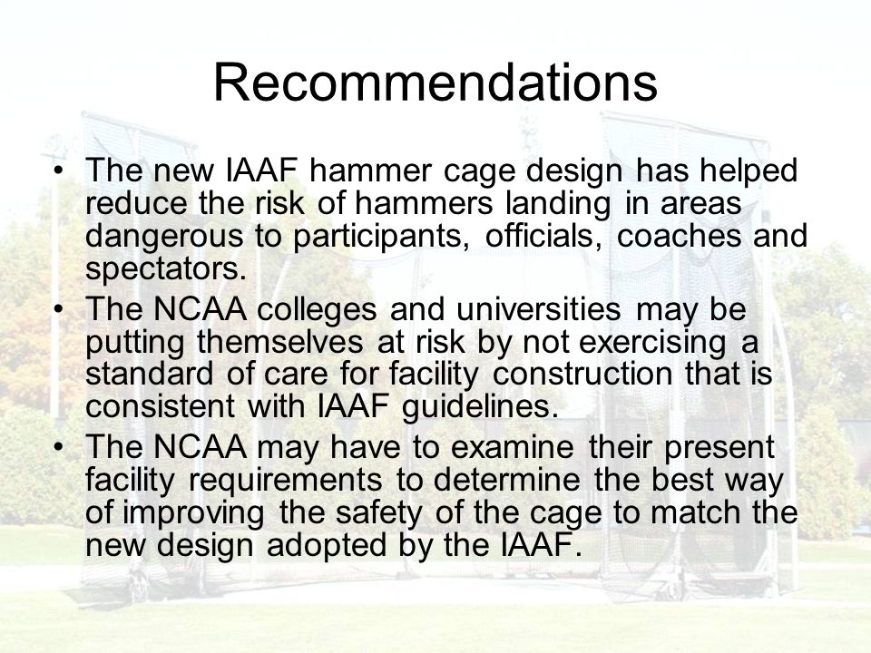 Recommendations The new IAAF hammer cage design has helped reduce the risk of hammers landing in areas dangerous to participants, officials, coaches and spectators.