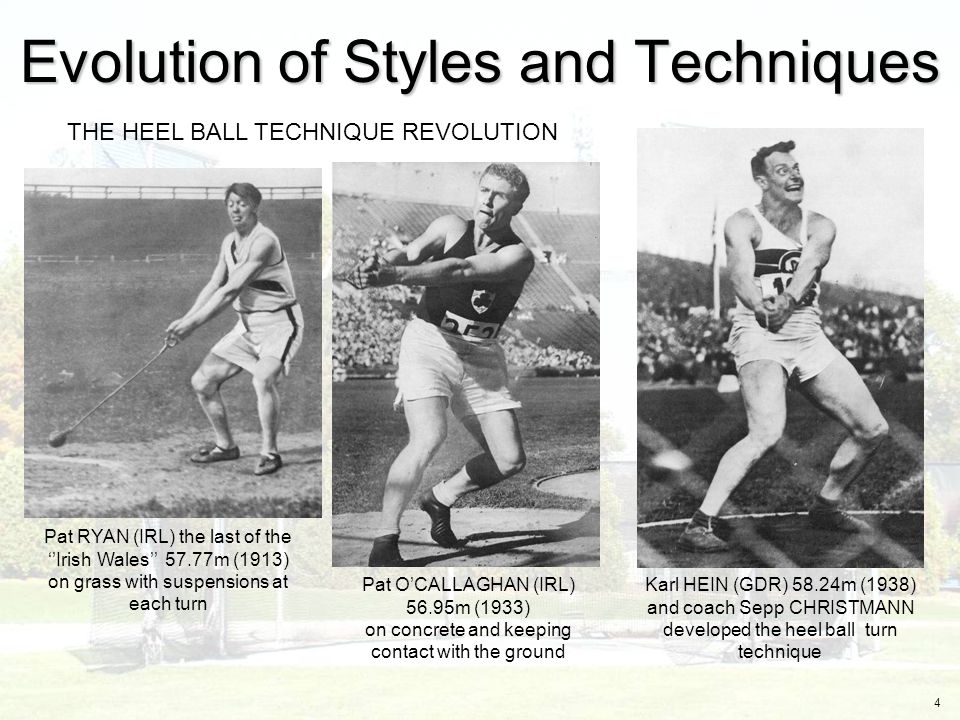 4 THE HEEL BALL TECHNIQUE REVOLUTION Pat RYAN (IRL) the last of the ''Irish Wales'' 57.77m (1913) on grass with suspensions at each turn Pat O'CALLAGHAN (IRL) 56.95m (1933) on concrete and keeping contact with the ground Karl HEIN (GDR) 58.24m (1938) and coach Sepp CHRISTMANN developed the heel ball turn technique Evolution of Styles and Techniques