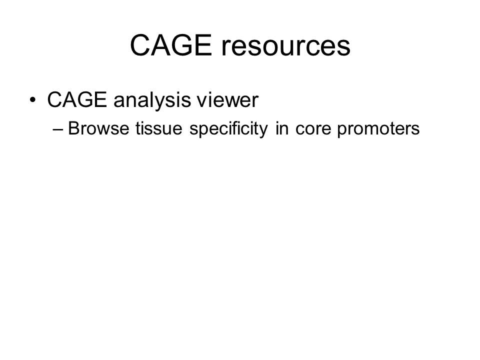 CAGE resources CAGE analysis viewer –Browse tissue specificity in core promoters
