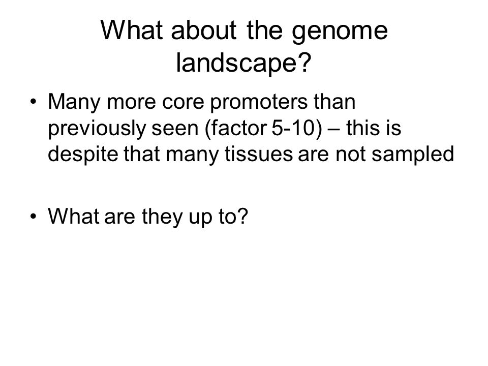 What about the genome landscape? Many more core promoters than previously seen (factor 5-10) – this is despite that many tissues are not sampled What