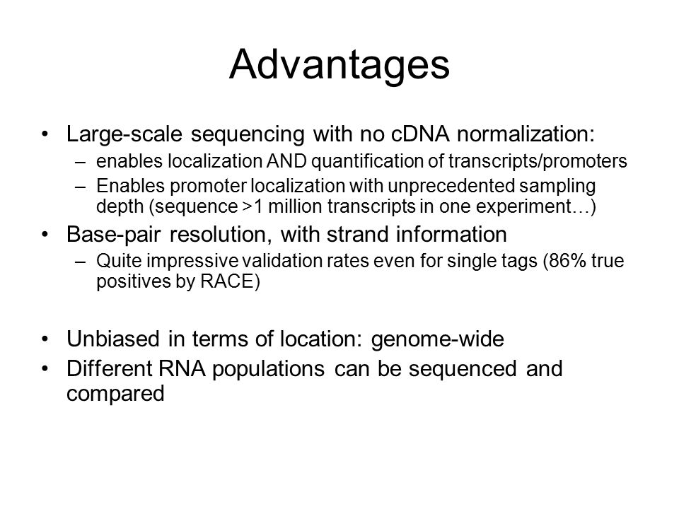 Advantages Large-scale sequencing with no cDNA normalization: –enables localization AND quantification of transcripts/promoters –Enables promoter loca