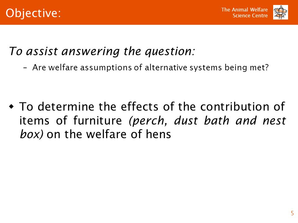 The Animal Welfare Science Centre 5 To assist answering the question: –Are welfare assumptions of alternative systems being met.