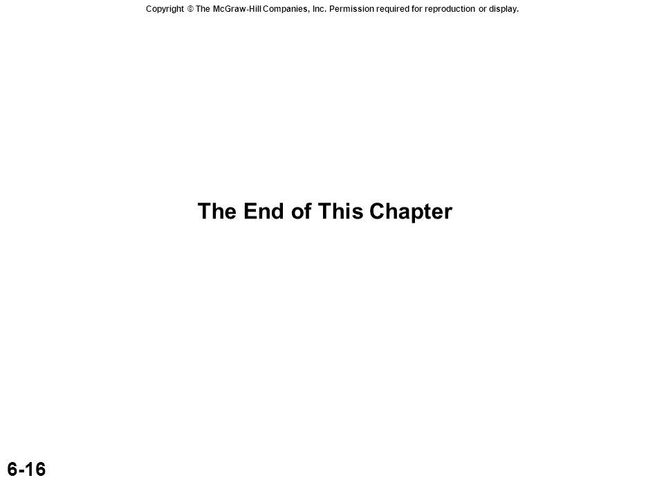 Copyright © The McGraw-Hill Companies, Inc. Permission required for reproduction or display. 6-16 The End of This Chapter