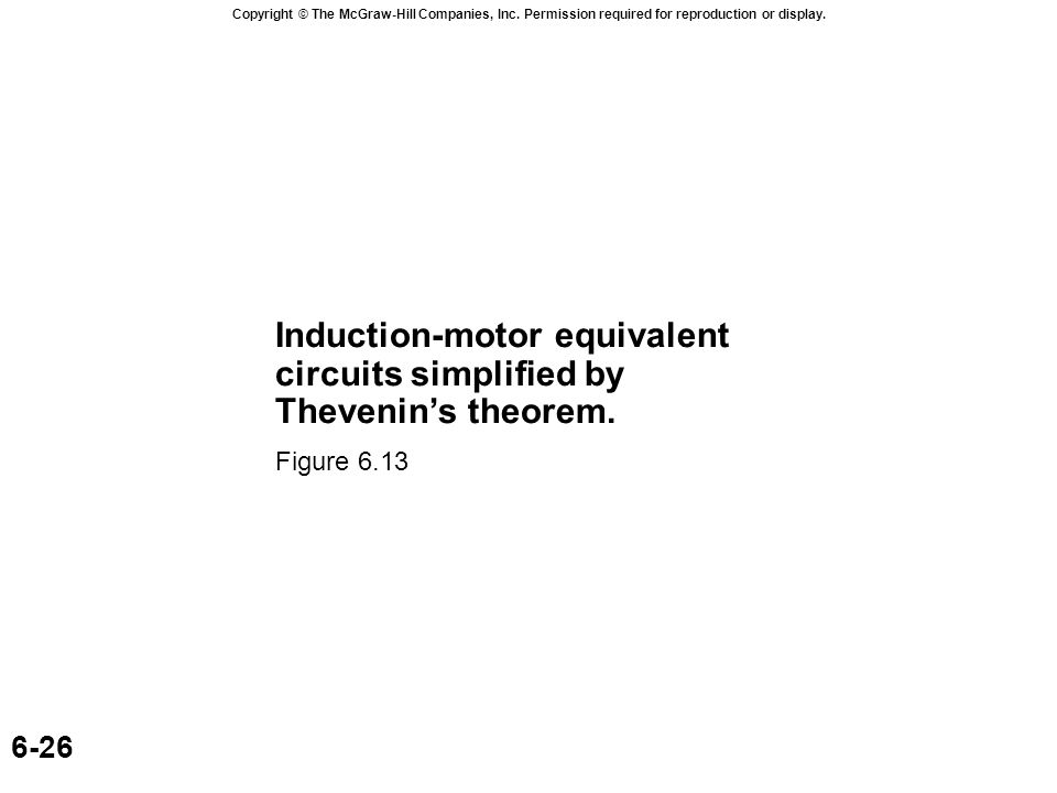Copyright © The McGraw-Hill Companies, Inc. Permission required for reproduction or display. 6-26 Induction-motor equivalent circuits simplified by Th