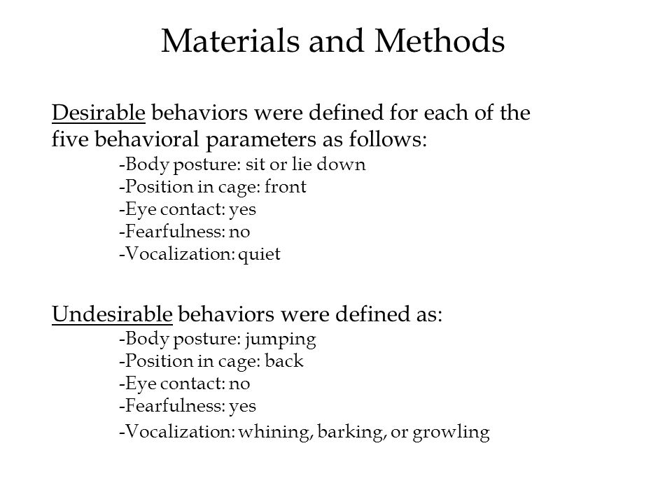 Desirable behaviors were defined for each of the five behavioral parameters as follows: -Body posture: sit or lie down -Position in cage: front -Eye contact: yes -Fearfulness: no -Vocalization: quiet Undesirable behaviors were defined as: -Body posture: jumping -Position in cage: back -Eye contact: no -Fearfulness: yes -Vocalization: whining, barking, or growling Materials and Methods