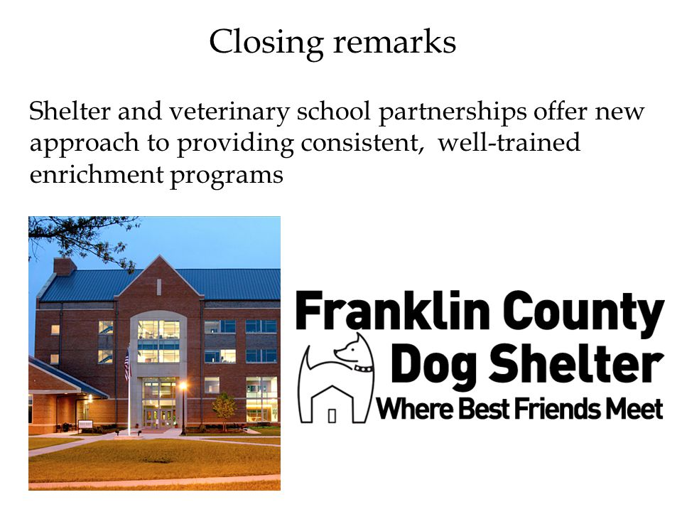Closing remarks Shelter and veterinary school partnerships offer new approach to providing consistent, well-trained enrichment programs