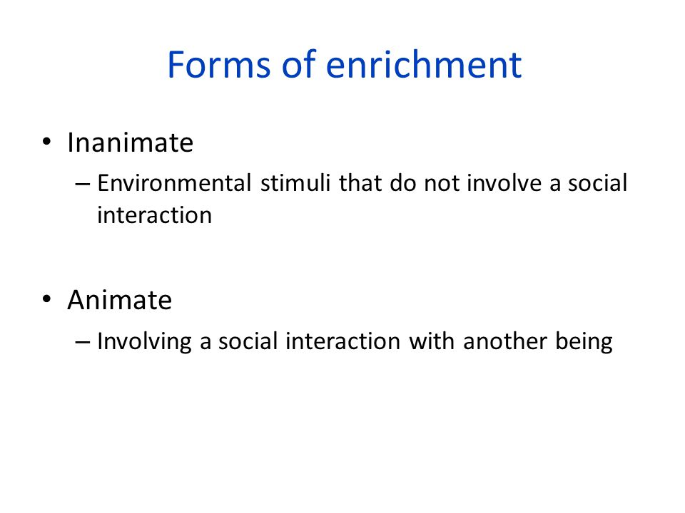 Forms of enrichment Inanimate – Environmental stimuli that do not involve a social interaction Animate – Involving a social interaction with another b