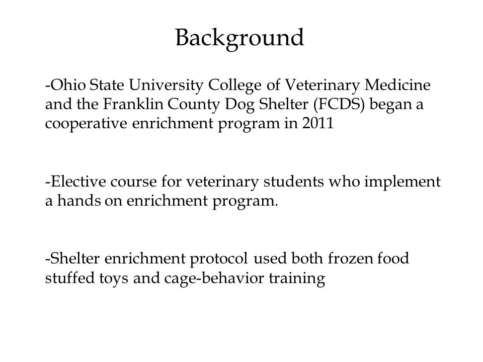 -Ohio State University College of Veterinary Medicine and the Franklin County Dog Shelter (FCDS) began a cooperative enrichment program in 2011 -Elective course for veterinary students who implement a hands on enrichment program.