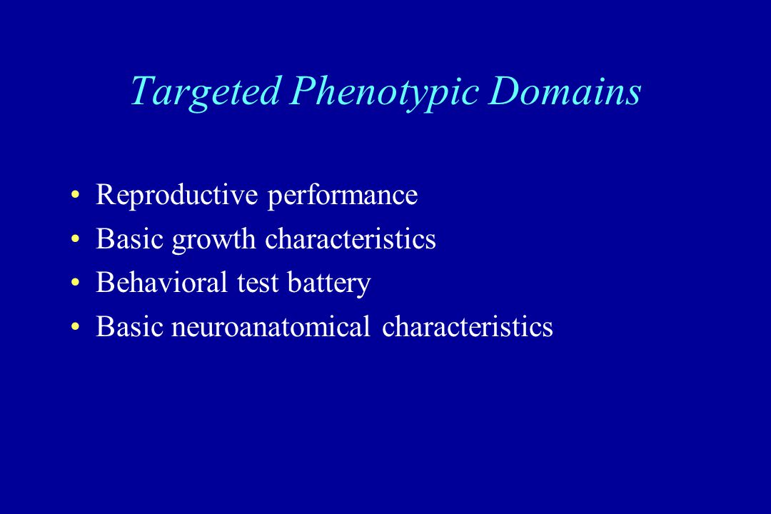 Targeted Phenotypic Domains Reproductive performance Basic growth characteristics Behavioral test battery Basic neuroanatomical characteristics
