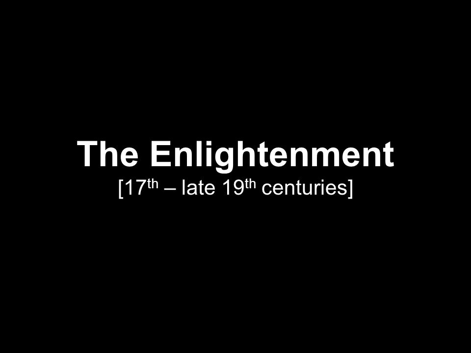 The Enlightenment [17 th – late 19 th centuries]