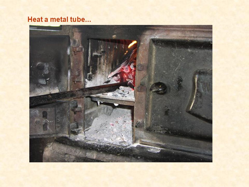 Heat a metal tube...