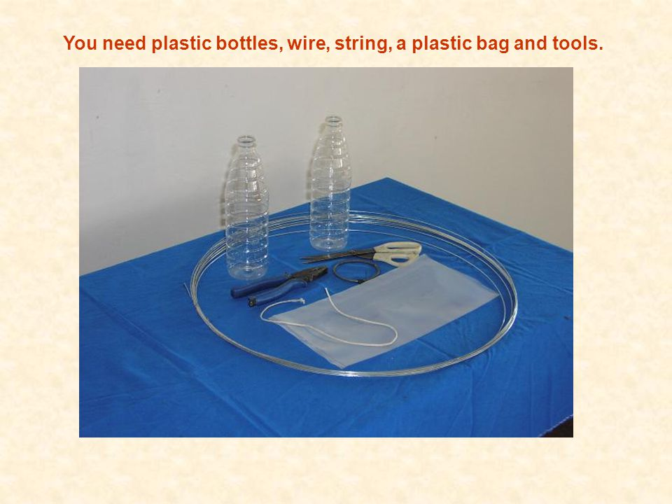 You need plastic bottles, wire, string, a plastic bag and tools.