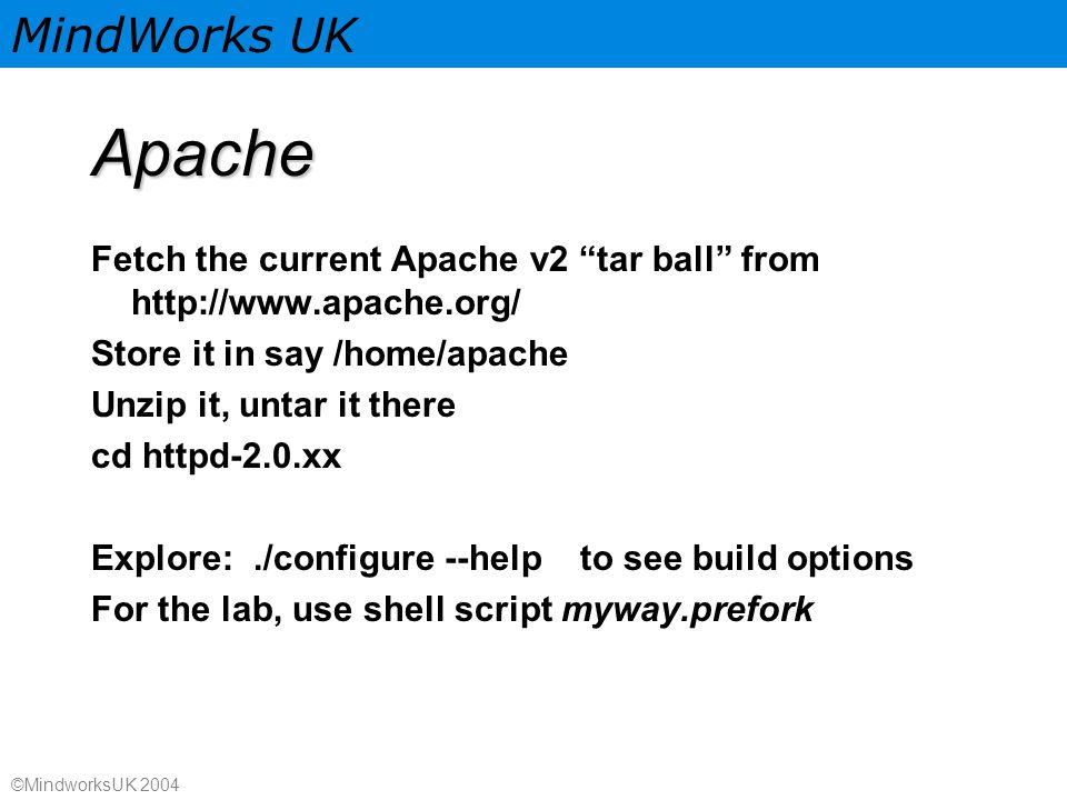 MindWorks UK ©MindworksUK 2004 Apache Fetch the current Apache v2 tar ball from http://www.apache.org/ Store it in say /home/apache Unzip it, untar it there cd httpd-2.0.xx Explore:./configure --help to see build options For the lab, use shell script myway.prefork