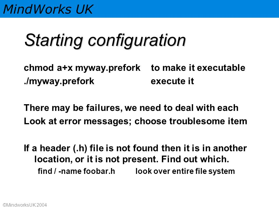 MindWorks UK ©MindworksUK 2004 Starting configuration chmod a+x myway.prefork to make it executable./myway.prefork execute it There may be failures, we need to deal with each Look at error messages; choose troublesome item If a header (.h) file is not found then it is in another location, or it is not present.