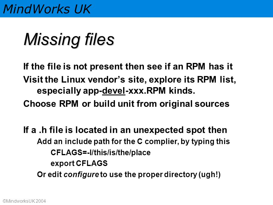 MindWorks UK ©MindworksUK 2004 Missing files If the file is not present then see if an RPM has it Visit the Linux vendor's site, explore its RPM list, especially app-devel-xxx.RPM kinds.