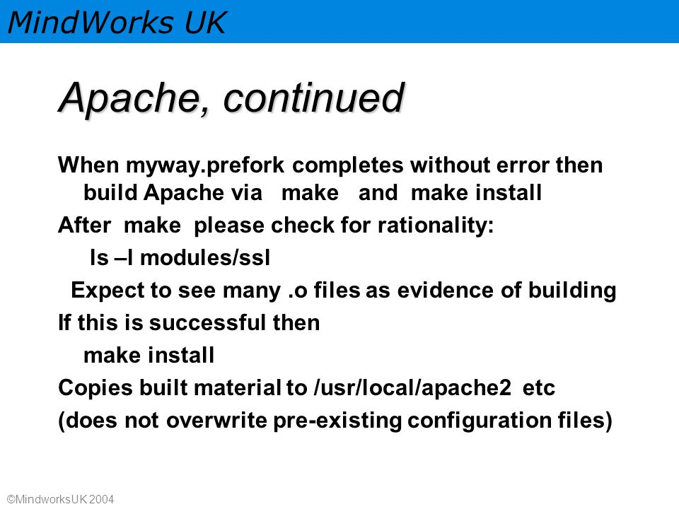 MindWorks UK ©MindworksUK 2004 Apache, continued When myway.prefork completes without error then build Apache via make and make install After make please check for rationality: ls –l modules/ssl Expect to see many.o files as evidence of building If this is successful then make install Copies built material to /usr/local/apache2 etc (does not overwrite pre-existing configuration files)
